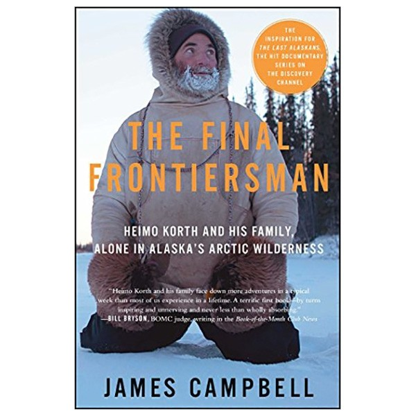 the final frontiersman : heimo korth and his family, alone in alaska's arctic wilderness