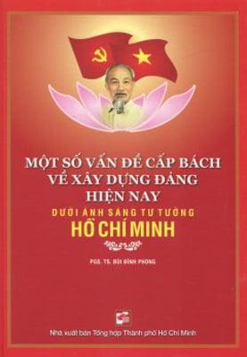 Một Số Vấn Đề Cấp Bách Về Xây Dựng Đảng Hiện Nay Dưới Ánh Sáng Tư Tưởng Hồ Chí Minh