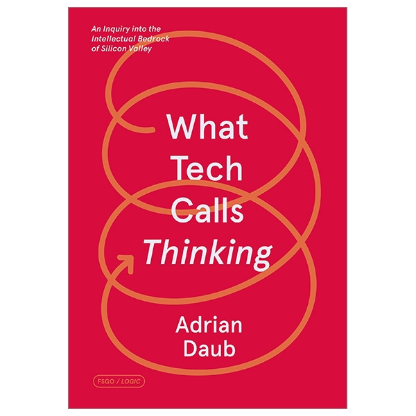 What Tech Calls Thinking: An Inquiry Into The Intellectual Bedrock Of Silicon Valley